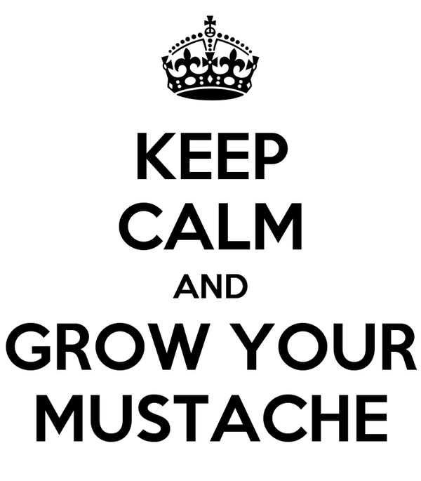 KEEP CALM AND GROW YOUR MUSTACHE