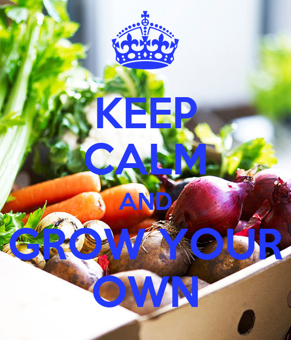 KEEP CALM AND GROW YOUR OWN