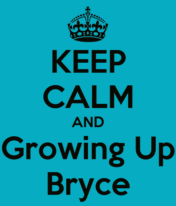 KEEP CALM AND Growing Up Bryce