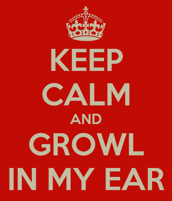 KEEP CALM AND GROWL IN MY EAR