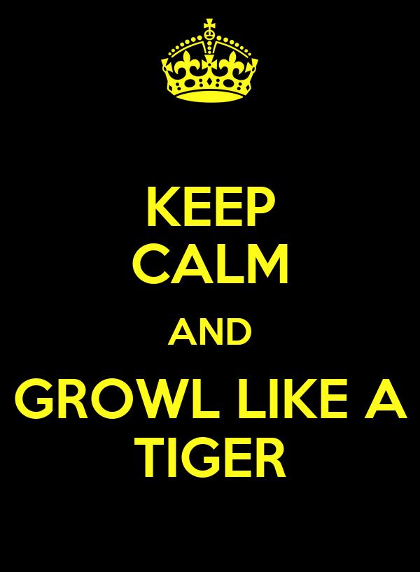 KEEP CALM AND GROWL LIKE A TIGER