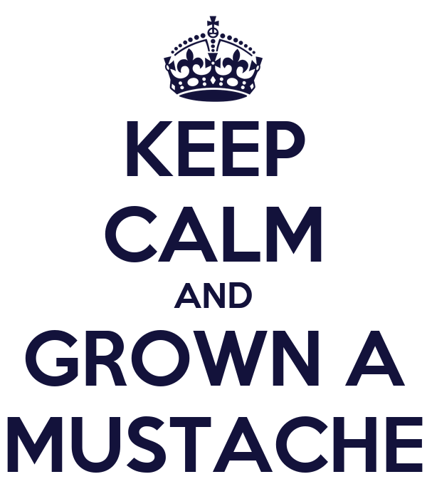 KEEP CALM AND GROWN A MUSTACHE