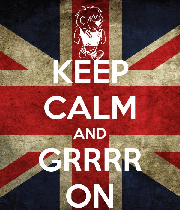 KEEP CALM AND GRRRR ON