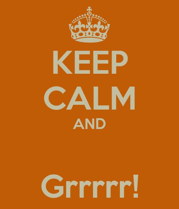 KEEP CALM AND  Grrrrr!
