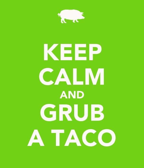 KEEP CALM AND GRUB A TACO