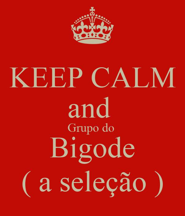 KEEP CALM and  Grupo do  Bigode ( a seleção )