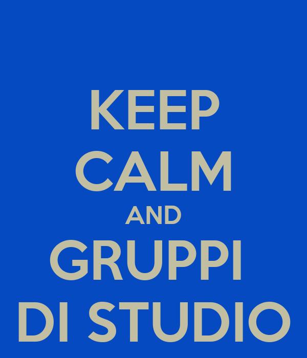 KEEP CALM AND GRUPPI  DI STUDIO