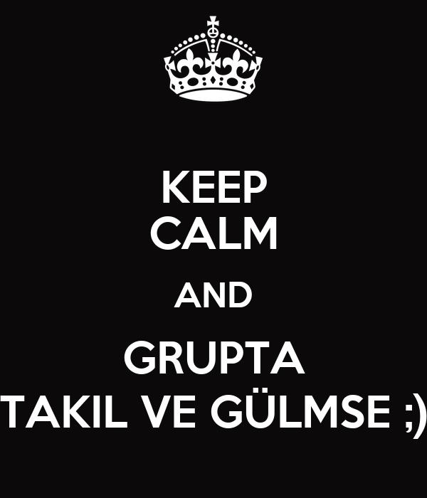 KEEP CALM AND GRUPTA TAKIL VE GÜLMSE ;)