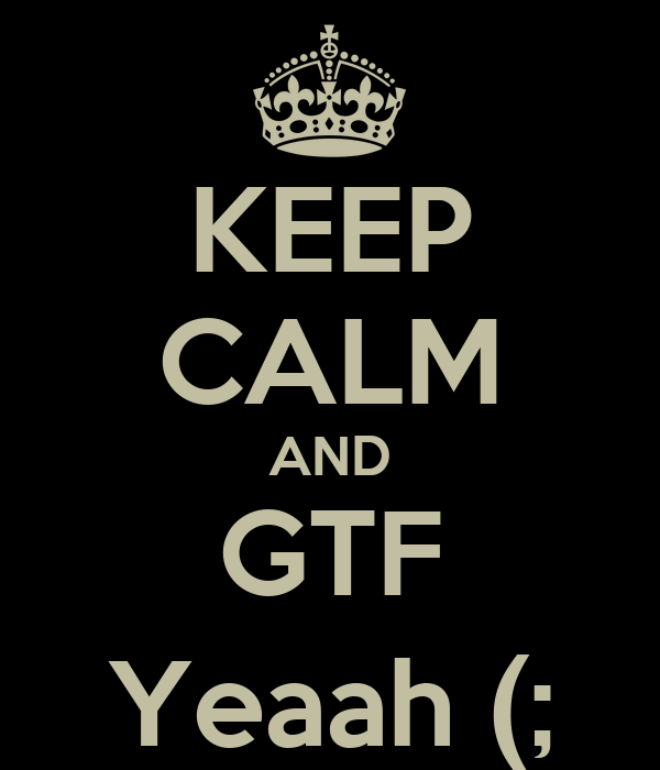KEEP CALM AND GTF Yeaah (;