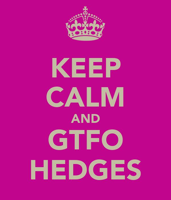 KEEP CALM AND GTFO HEDGES