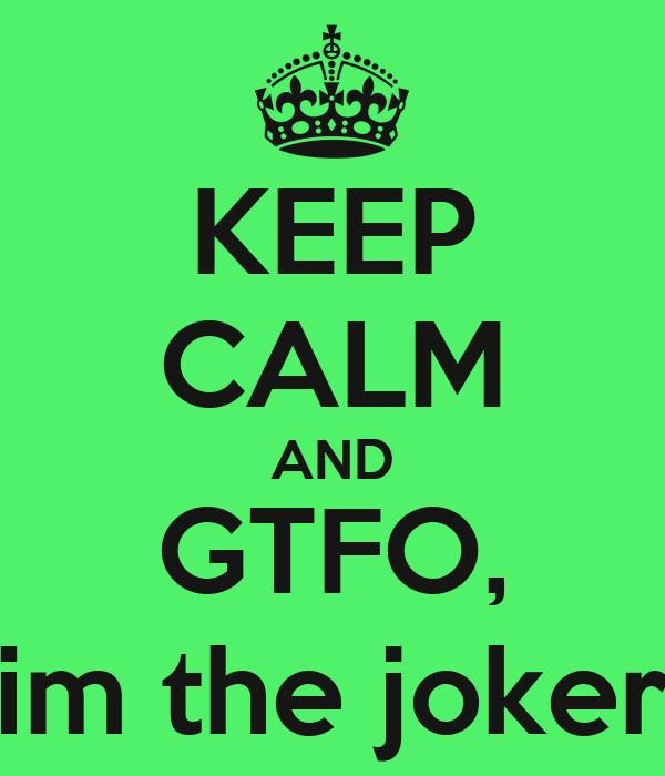 KEEP CALM AND GTFO, im the joker