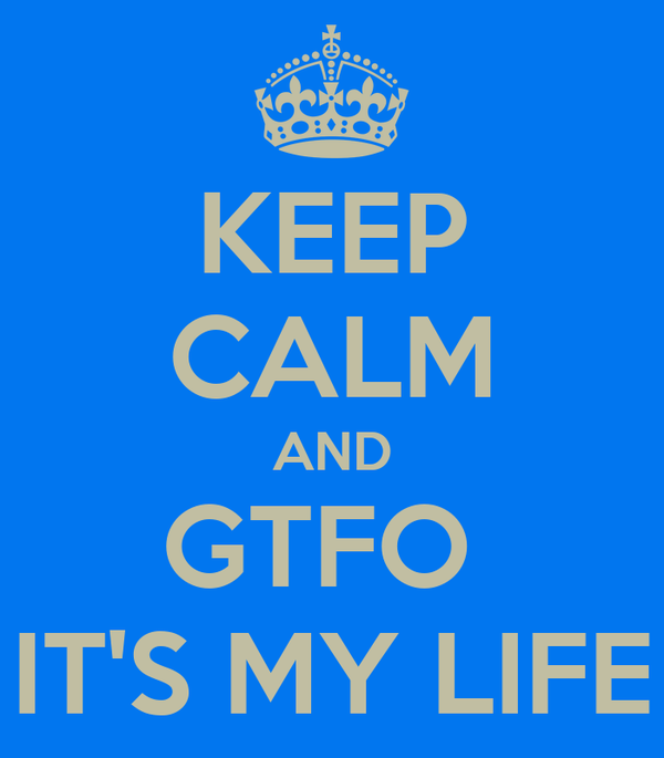 KEEP CALM AND GTFO  IT'S MY LIFE