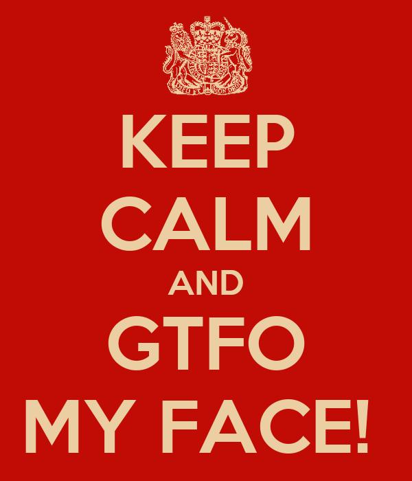 KEEP CALM AND GTFO MY FACE!