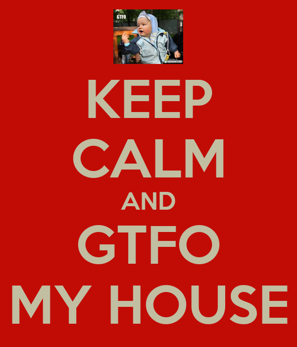 KEEP CALM AND GTFO MY HOUSE
