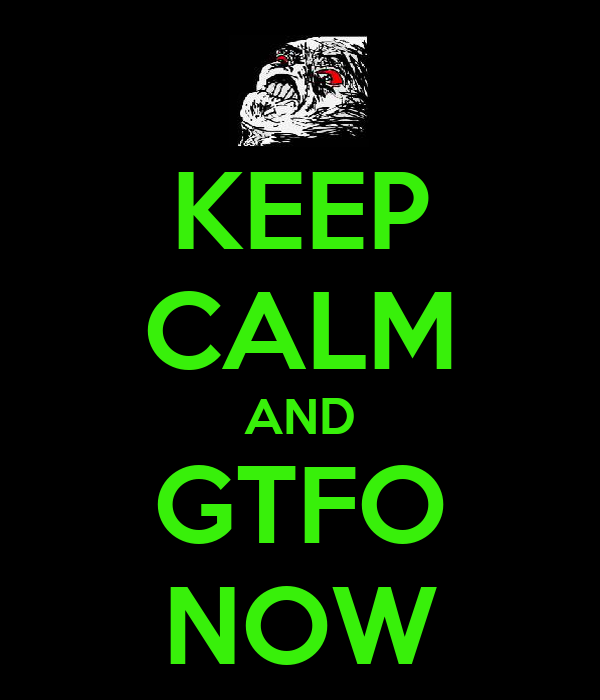 KEEP CALM AND GTFO NOW