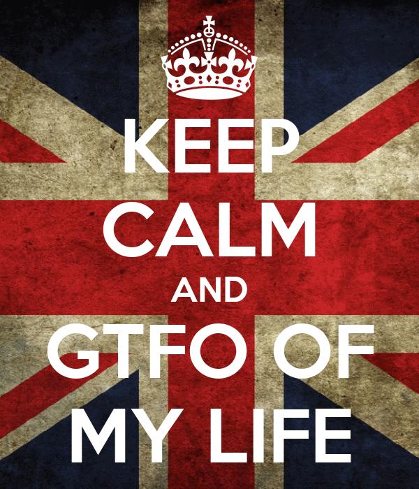 KEEP CALM AND GTFO OF MY LIFE