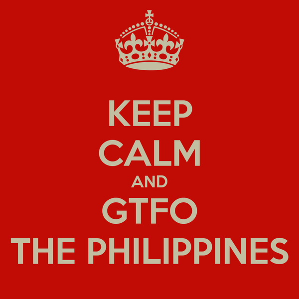 KEEP CALM AND GTFO THE PHILIPPINES