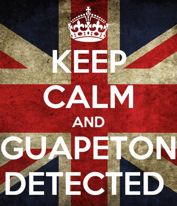 KEEP CALM AND GUAPETON DETECTED