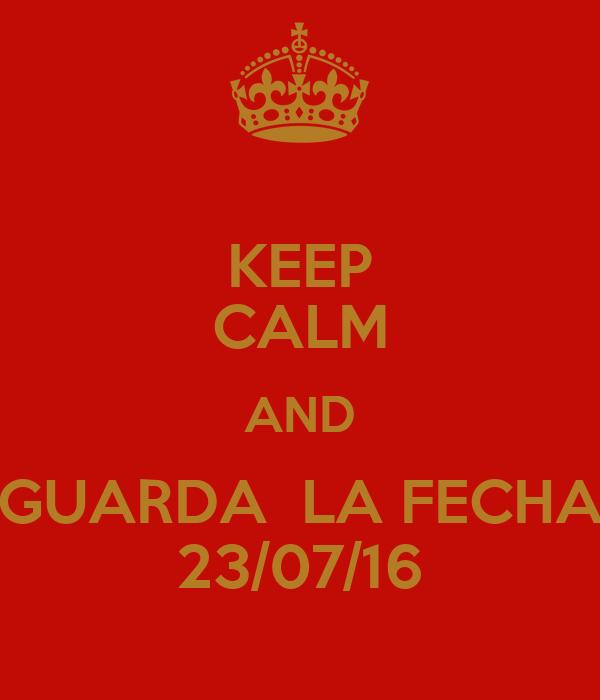 KEEP CALM AND GUARDA  LA FECHA 23/07/16