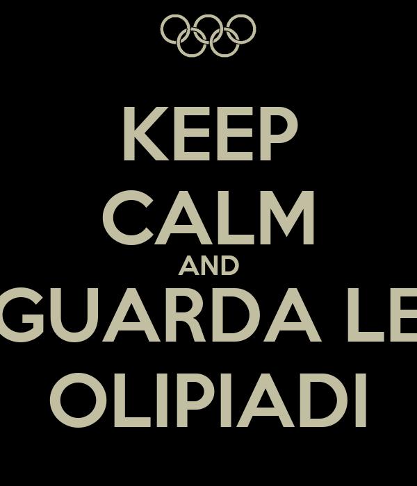 KEEP CALM AND GUARDA LE OLIPIADI
