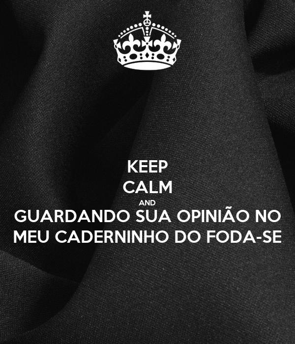 KEEP CALM AND GUARDANDO SUA OPINIÃO NO MEU CADERNINHO DO FODA-SE