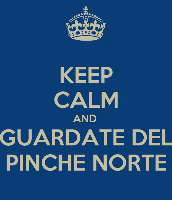 KEEP CALM AND  GUARDATE DEL PINCHE NORTE