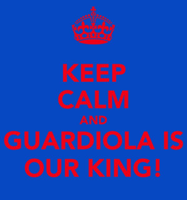 KEEP CALM AND GUARDIOLA IS OUR KING!