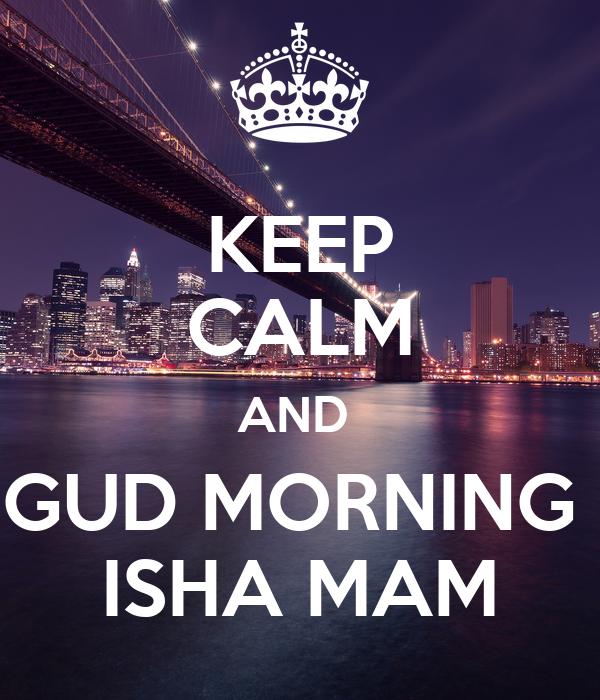 KEEP CALM AND  GUD MORNING  ISHA MAM