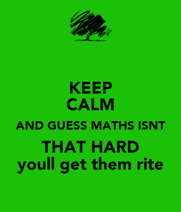 KEEP CALM AND GUESS MATHS ISNT THAT HARD youll get them rite