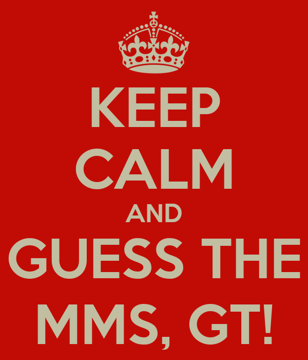 KEEP CALM AND GUESS THE MMS, GT!