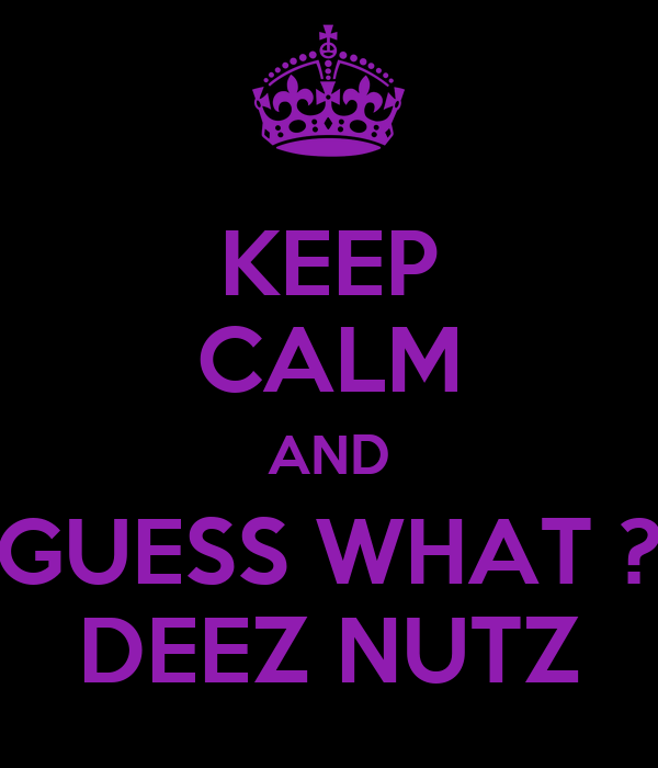 KEEP CALM AND GUESS WHAT ? DEEZ NUTZ