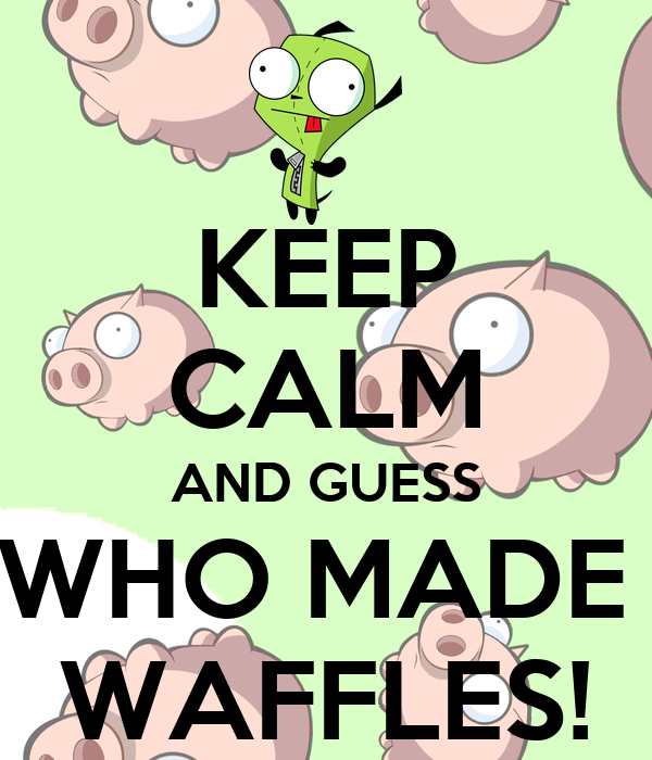 KEEP CALM AND GUESS WHO MADE  WAFFLES!