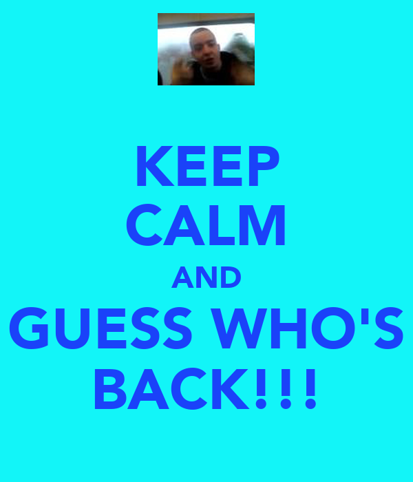 KEEP CALM AND GUESS WHO'S BACK!!!