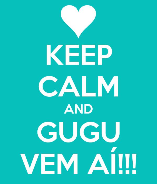 KEEP CALM AND GUGU VEM AÍ!!!