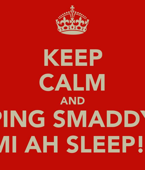 KEEP CALM AND GUH PING SMADDY ELSE MI AH SLEEP!!