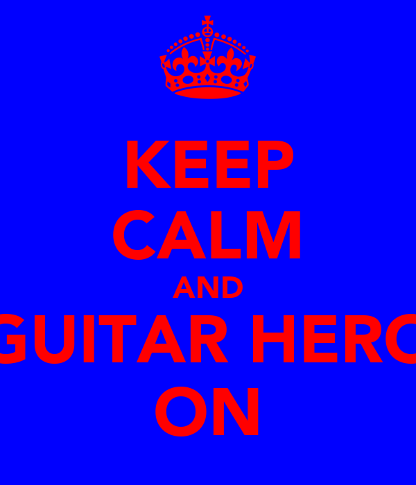 KEEP CALM AND GUITAR HERO ON