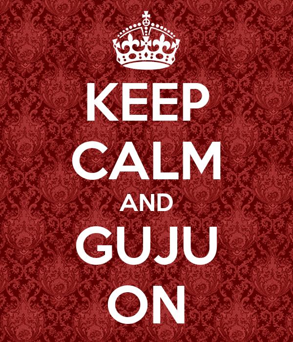 KEEP CALM AND GUJU ON