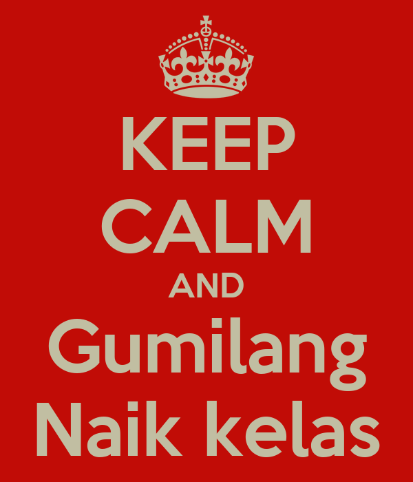 KEEP CALM AND Gumilang Naik kelas