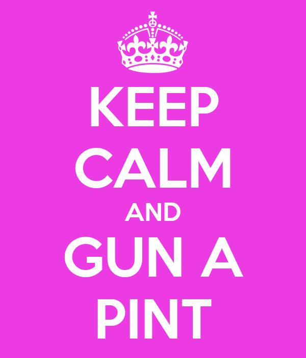 KEEP CALM AND GUN A PINT