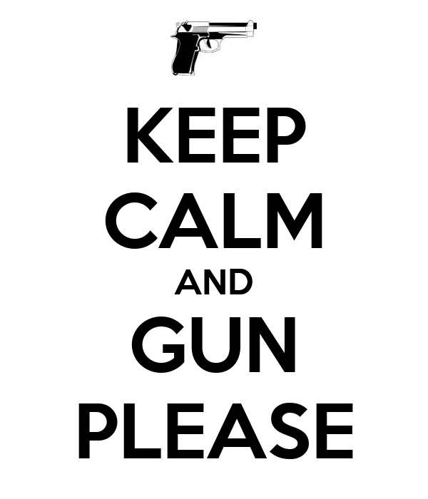 KEEP CALM AND GUN PLEASE
