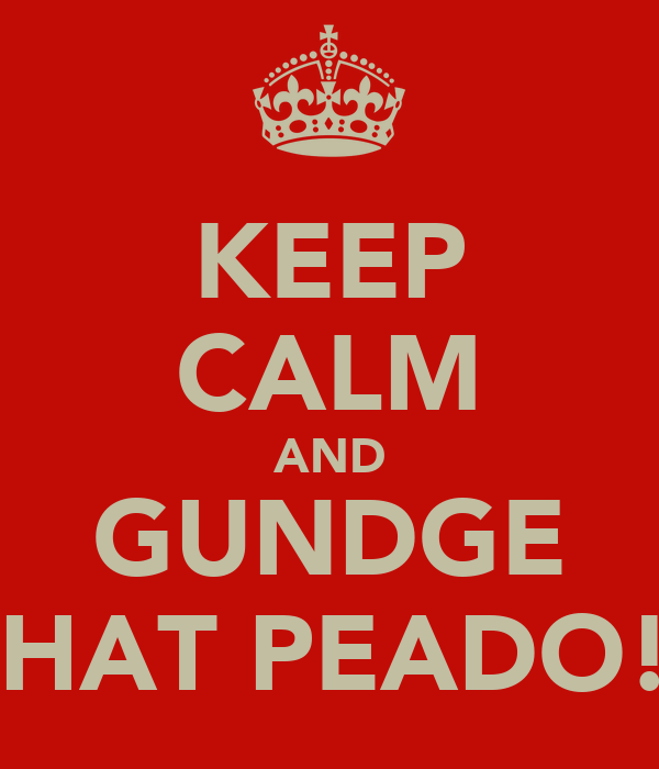 KEEP CALM AND GUNDGE THAT PEADO!!
