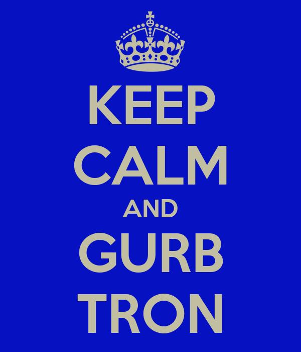KEEP CALM AND GURB TRON