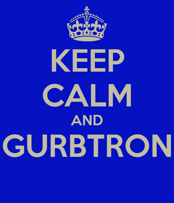 KEEP CALM AND GURBTRON