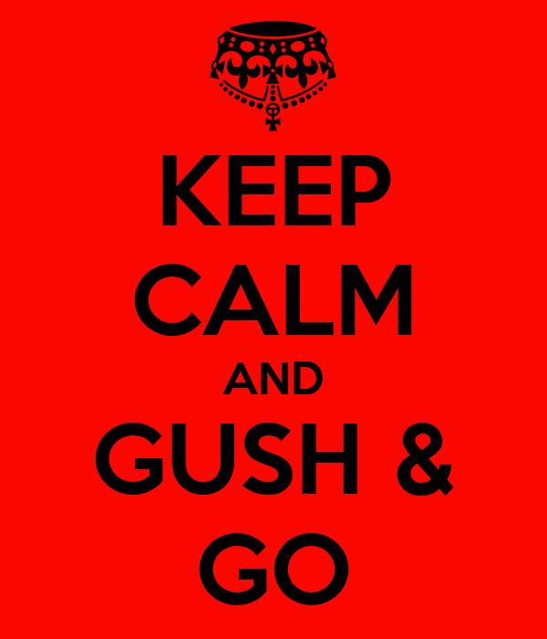 KEEP CALM AND GUSH & GO
