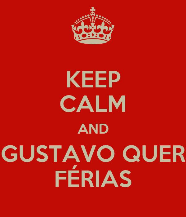 KEEP CALM AND GUSTAVO QUER FÉRIAS