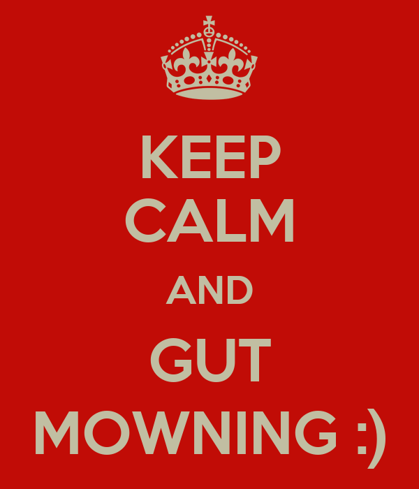 KEEP CALM AND GUT MOWNING :)