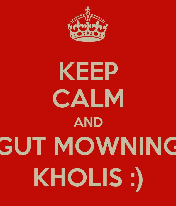 KEEP CALM AND GUT MOWNING KHOLIS :)