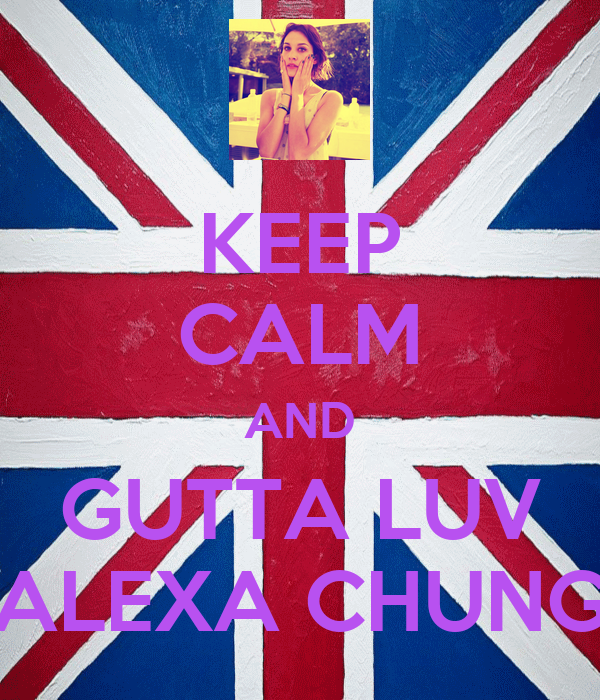 KEEP CALM AND GUTTA LUV ALEXA CHUNG