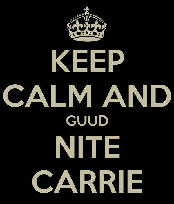 KEEP CALM AND GUUD NITE CARRIE