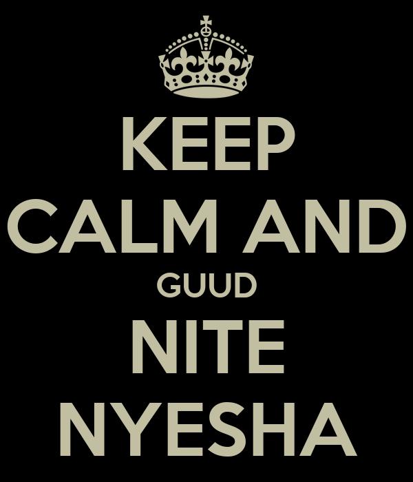 KEEP CALM AND GUUD NITE NYESHA